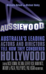 Aussiewood : Australia's leading actors and directors tell how they conquered Hollywood - Michaela Boland