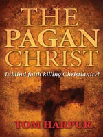 The Pagan Christ : Is blind faith killing Christianity? - Tom Harpur