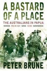 A Bastard of a Place : The Australians In Papua, Kokoda-Milne Bay-Gona-Buna-Sanananda - Peter Brune