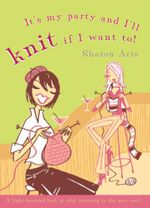 It's My Party and I'll Knit if I Want To! - Sharon Aris