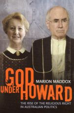God Under Howard : The rise of the religious right in Australian politics - Marion Maddox