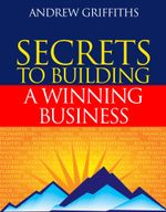 Secrets to Building a Winning Business : Tips for building an outstanding business in a competitive market - Andrew Griffiths