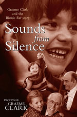 Sounds from Silence : Graeme Clark and the Bionic Ear story - Graeme Clark