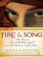 Fire and Song : The story of Luis de Carvajal and the Mexican Inquisition - Anna Lanyon