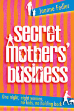 Secret Mothers' Business : One night, eight women, no kids, no holding back - Joanne Fedler
