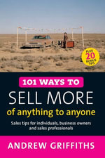 101 Ways to Sell More of Anything to Anyone : Sales Tips for Individuals, Business Owners and Sales Professionals - Andrew Griffiths