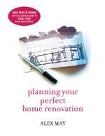 Planning Your Perfect Home Renovation : Save Time and Money with This Essential Guide to Fuss-Free Home Improvements - Alex May