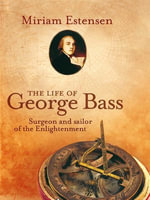The Life of George Bass : Surgeon and Sailor of the Enlightenment - Miriam Estensen
