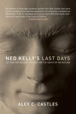 Ned Kelly's Last Days : Setting the Record Straight on the Death of an Outlaw - Alex C. Castles