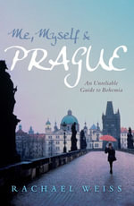 Me, Myself and Prague : An Unreliable Guide to Bohemia - Rachael Weiss