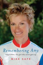Remembering Amy : Amy Gillett, the Girl Who Never Gave Up - Mike Safe