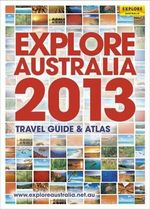 Explore Australia 2013 : Travel Guide & Atlas - Explore Australia