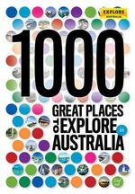 1000 Great Places to Explore in Australia  : 2nd Edition - Explore Australia