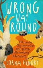 Wrong Way Round : One Country, One Camp Trailer, One Family, One Amazing Adventure - Lorna Hendry