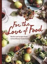 For the Love of Food : Stories and Recipes Extraordinary Tasmanians - Helen Hayward