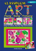 Classroom Art (Lower Primary) : Drawing, Painting, Printmaking: Ages 5-7 - Amelia Ruscoe