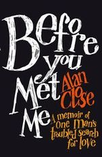 Before You Met Me : A Memoir of One Man's Troubled Search for Love - Alan Close