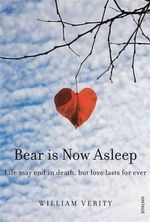 Bear Is Now Asleep : Life May End in Death, But Love Lasts For Ever - William Verity