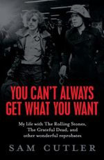 You Can't Always Get What You Want :  My Life with the Rolling Stones, The Grateful Dead, and Other Wonderful Reprobates - Sam Cutler