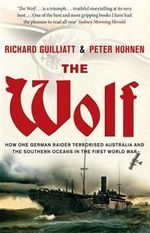 The Wolf : How One German Raider Terrorised Australia and the Southern Oceans in the First World War - Richard Guilliatt