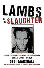 Lambs to the Slaughter : Inside the Depraved Mind of Child Killer Derek Ernest Percy :  Inside the Depraved Mind of Child Killer Derek Ernest Percy - Debi Marshall