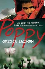 Poppy :  Life, Death and Addiction Inside Afghanistan's Opium Trade - Gregor Salmon
