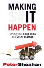Making It Happen : Turning Your Good Ideas Into Great Results - Peter Sheahan
