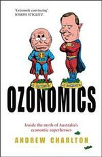 Ozonomics : Inside the Myth of Australia's Economic Superheroes - Andrew Charlton