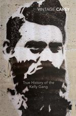 The True History Of The Kelly Gang : Vintage Classics : Winner of the 2001 Man Booker Prize - Peter Carey