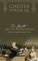 The Gentle Art of Persuasion : How to Argue Effectively - Chester Porter