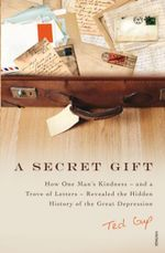 A Secret Gift : How One Man's Kindness - and a Trove of Letters - Revealed the Hidden History of the Great Depression - Ted Gup