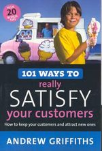 101 Ways to Really Satisfy Your Customers : The Australian Guide To Building Your Business And... - Andrew Griffiths