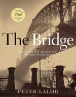 The Bridge : The Epic Story of an Ausralian Icon, the Sydney Harbour Bridge - Peter Lalor