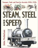 Steam, Steel and Speed :  Transport, Trade and Travel in Australia: Book 4 - 1850s-1920s - John Nicholson