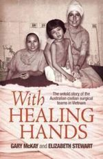 With Healing Hands : The Untold Story of the Australian Civilian Surgical Teams in Vietnam :  The untold story of Australian civilian surgical teams in Vietnam - Gary McKay