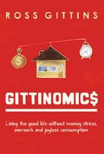 Gittinomics : Living the Good Life without Money Stress, Overwork and Joyless Consumption - Ross Gittins