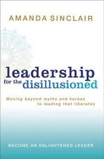 Leadership for the Disillusioned : Moving Beyond Myths and Heroes to Leading That Liberates - Amanda Sinclair