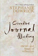 Creative Journal Writing: The Art and Heart of Reflection :  The Art and Heart of Reflection - Stephanie Dowrick