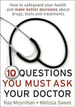 10 Questions You Must Ask Your Doctor : How to Safeguard Your Health and Make Better Decisions About Drugs, Tests and Treatments - Ray Moynihan