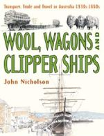 Wool, Wagons and Clipper Ships : Transport, Trade and Travel in Australia; Book 3 - 1830s-1880s - John Nicholson