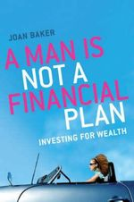 A Man is Not a Financial Plan : Investing for Wealth and Independence - Joan Baker