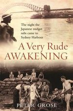 A Very Rude Awakening : The Night the Japanese Midget Subs Came to Sydney Harbour - Peter Grose