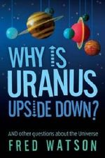 Why is Uranus Upside Down? : And Other Questions About the Universe - Fred Watson