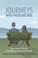 Journeys with the Black Dog : Inspirational Stories of Bringing Depression to Heel - Tessa Wigney