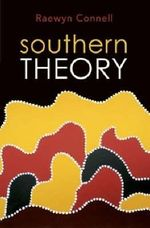 Southern Theory : The Global Dynamics of Knowledge in Social Science - Raewyn Connell