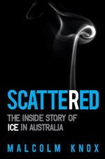Scattered : The Inside Story of Ice in Australia - Malcolm Knox