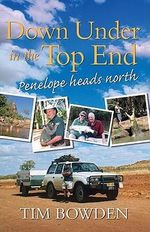 Down Under in the Top End : Penelope Heads North - Tim Bowden