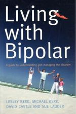 Living with Bipolar : A Guide to Understanding and Managing the Disorder - Lesley Berk
