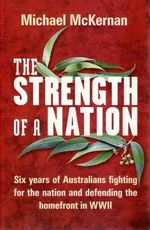 The Strength of a Nation : Six Years of Australians Fighting for the Nation and Defending the Homefront in World War II - Michael McKernan