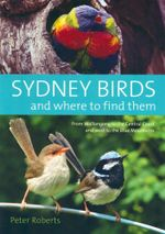 Sydney Birds and Where to Find Them : From Wollongong to the Central Coast and West to the Blue Mountains - Peter Roberts
